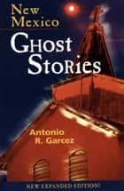 New Mexico Ghost Stories ebook by Antonio Garcez