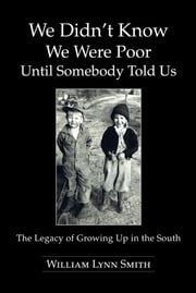 We Didn't Know We Were Poor Until Somebody Told Us - The Legacy of Growing Up in the South ebook by William Lynn Smith