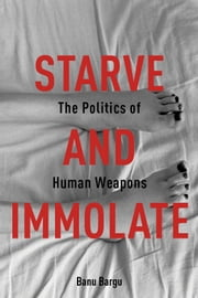 Starve and Immolate - The Politics of Human Weapons ebook by Banu Bargu