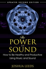 The Power of Sound: How to Be Healthy and Productive Using Music and Sound ebook by Joshua Leeds