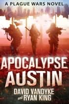 Apocalypse Austin - Plague Wars Series Book 4 ebook by David VanDyke, Ryan King