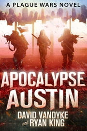 Apocalypse Austin - Plague Wars Series Book 4 ebook by David VanDyke,Ryan King