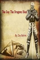 The Day The Dragons Died ebook by Jay Bahre