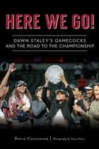 Here We Go! - Dawn Staley's Gamecocks and the Road to the Championship ebook by David Cloninger, Tracy Glantz