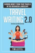 TRAVEL WRITING 2.0: Earning Money from your Travels in the New Media Landscape - SECOND EDITION ebook by Tim Leffel