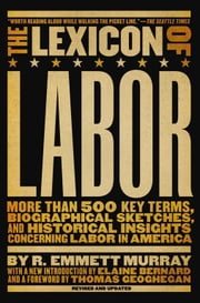 The Lexicon of Labor - More Than 500 Key Terms, Biographical Sketches, and Historical Insights Concerning Labor in America ebook by R. Emmett Murray,Elaine Bernard,Thomas Geoghegan