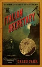 The Italian Secretary - A Further Adventure of Sherlock Holmes ebook by Caleb Carr