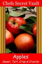 Apples: Sweet, Tart, Crisp, Crunchy ebook by Chefs Secret Vault