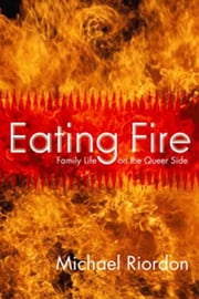 Eating Fire - Family Life on the Queer Side ebook by Michael Riordon
