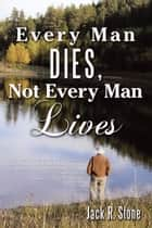 Every Man Dies, Not Every Man Lives ebook by Jack R. Stone