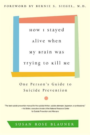 How I Stayed Alive When My Brain Was Trying to Kill Me - One Person's Guide to Suicide Prevention ebook by Susan Rose Blauner
