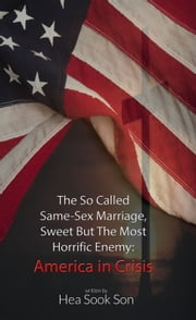 The So Called Same-Sex Marriage, Sweet but the Most Horrific Enemy - America in Crisis ebook by Hea Sook Son