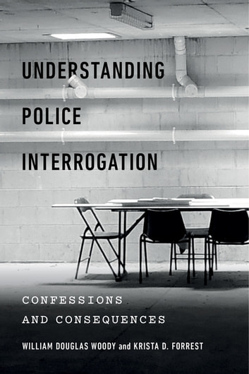 Understanding Police Interrogation - Confessions and Consequences ebook by William Douglas Woody,Krista D. Forrest