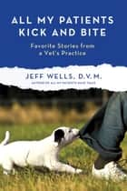 All My Patients Kick and Bite ebook by Jeff Wells