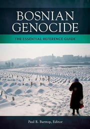 Bosnian Genocide: The Essential Reference Guide - The Essential Reference Guide ebook by Paul R. Bartrop