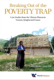 Breaking Out of the Poverty Trap - Case Studies from the Tibetan Plateau in Yunnan, Qinghai and Gansu ebook by Luolin Wang,Ling Zhu