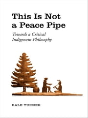 This Is Not a Peace Pipe - Towards a Critical Indigenous Philosophy ebook by Dale Turner