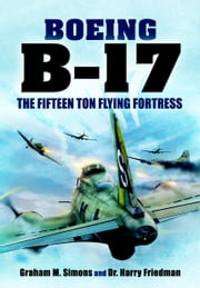 Boeing B-17 - The Fifteen Ton Flying Fortress ebook by Graham S Simons, Harry Friedman
