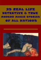 25 REAL LIFE DETECTIVE & TRUE MODERN MAGIC STORIES ebook by ARTHUR TRAIN, P. H. WOODWARD, ANDREW LANG