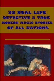 25 REAL LIFE DETECTIVE & TRUE MODERN MAGIC STORIES ebook by ARTHUR TRAIN,P. H. WOODWARD,ANDREW LANG