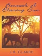 Beneath A Blazing Sun eBook by J.A. Clarke