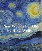 New Worlds for Old: A Plain Account of Modern Socialism (1912) ebook by H. G. Wells