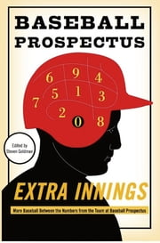 Extra Innings - More Baseball Between the Numbers from the Team at Baseball Prospectus ebook by Baseball Prospectus, The,Steven Goldman