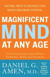 Magnificent Mind at Any Age - Natural Ways to Unleash Your Brain's Maximum Potential ebook by Daniel G. Amen, M.D.