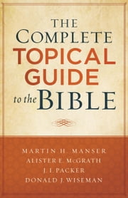 The Complete Topical Guide to the Bible ebook by Martin Hugh Manser, Alister McGrath, J. Packer,...