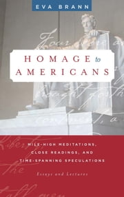 Homage to Americans - Mile-high Meditations, Close Readings, and Time-Spanning Speculations ebook by Eva Brann