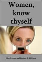 Women, Know Thyself: The Most Important Knowledge Is Self-Knowledge. ebook by John Agno