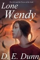 Lone Wendy: The Girl and the Forest of the Gods ebook by D E Dunn