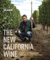 The New California Wine - A Guide to the Producers and Wines Behind a Revolution in Taste ebook by Jon Bonne