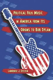 Political Folk Music in America from Its Origins to Bob Dylan ebook by Lawrence J. Epstein