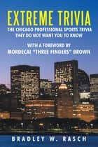 "Extreme Trivia: the Chicago Professional Sports Trivia They Do Not Want You to Know - With a Forward by Mordecai ""Three Fingers"" Brown ebook by Bradley W. Rasch"