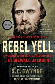 Rebel Yell - The Violence, Passion, and Redemption of Stonewall Jackson ebook by S. C. Gwynne