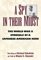 A Spy in Their Midst - The World War II Struggle of a Japanese-American Hero ebook by Richard Sakakida, Wayne S. Kiyosaki