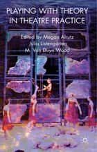 Playing with Theory in Theatre Practice ebook by Dr Megan Alrutz,Dr Julia Listengarten,Professor M. Van Duyn Wood