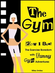 The Gym. How I Beat The Exercise Boredom With Funny Gym Adventures ebook by Miley Smiley