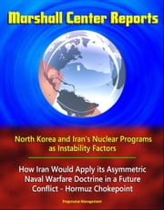 Marshall Center Reports: North Korea and Iran's Nuclear Programs as Instability Factors, How Iran Would Apply its Asymmetric Naval Warfare Doctrine in a Future Conflict - Hormuz Chokepoint ebook by Progressive Management