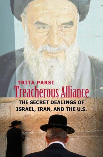 Treacherous Alliance: The Secret Dealings of Israel, Iran, and the United States ebook by Trita Parsi