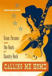 Calling Me Home: Gram Parsons and the Roots of Country Rock - Gram Parsons and the Roots of Country Rock ebook by Bob Kealing