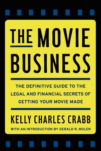 The Movie Business - The Definitive Guide to the Legal and Financial Secrets of Getting Your Movie Made ebook by Kelly Crabb
