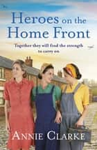 Heroes on the Home Front - A wonderfully uplifting wartime story ebook by Annie Clarke