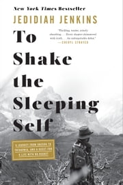 To Shake the Sleeping Self - A Journey from Oregon to Patagonia, and a Quest for a Life with No Regret ebook by Jedidiah Jenkins