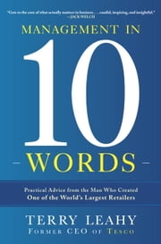 Management in Ten Words - Practical Advice from the Man Who Created One of the World's Largest Retailers ebook by Terry Leahy
