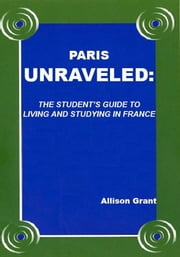 Paris Unraveled: The Student's Guide to Living and Studying in France ebook by Allison Grant
