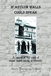 If Asylum Walls Could Speak - A memoir of 50 years of mental health nursing at Glenside. ebook by Sandy Bayley nee Williams