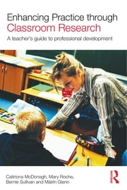 Enhancing Practice through Classroom Research - A teacher's guide to professional development ebook by Caitriona McDonagh,Mary Roche,Bernie Sullivan,Mairin Glenn