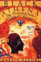 Black Athena - The Afroasiatic Roots of Classical Civilization Volume One:The Fabrication of Ancient Greece 1785-1985 ebook by Martin Bernal